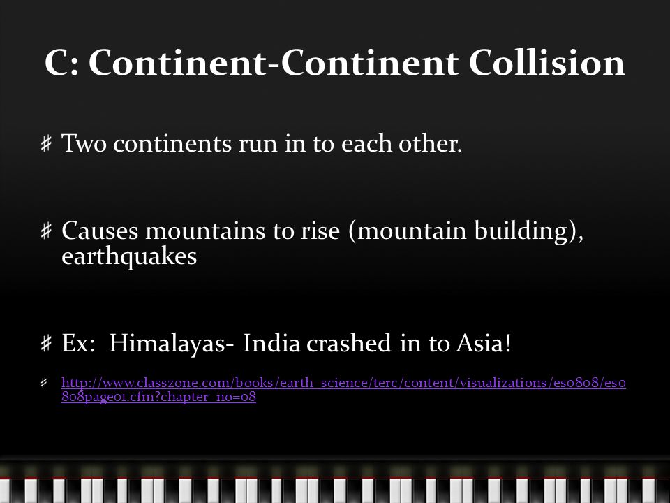 C: Continent-Continent Collision Two continents run in to each other. Causes mountains to rise (mountain building), earthquakes Ex: Himalayas- India c