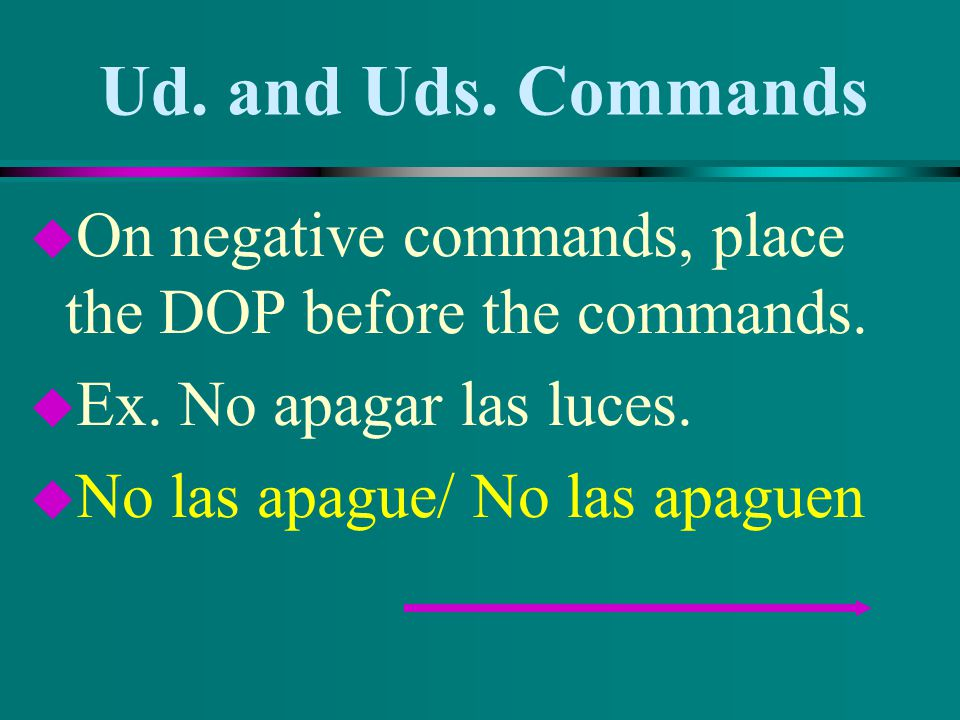 Ud. and Uds. Commands u On affirmative commands, attach the DOP to the commands and add an accent mark on the 3 rd syllable counting backwards. u Ex.