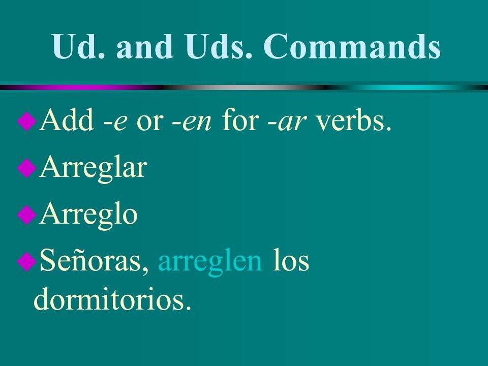 Ud. and Uds. Commands u Add -e or -en for -ar verbs. u Limpiar u Limpio u Señor, limpie su carro.