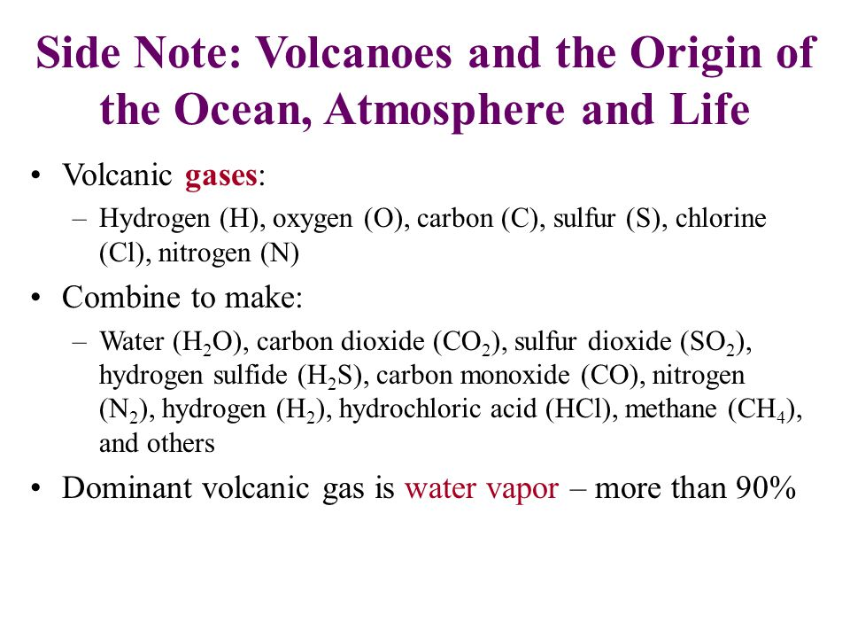 Side Note: Volcanoes and the Origin of the Ocean, Atmosphere and Life Volcanic gases: –Hydrogen (H), oxygen (O), carbon (C), sulfur (S), chlorine (Cl)