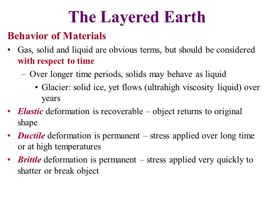 Behavior of Materials Gas, solid and liquid are obvious terms, but should be considered with respect to time –Over longer time periods, solids may beh