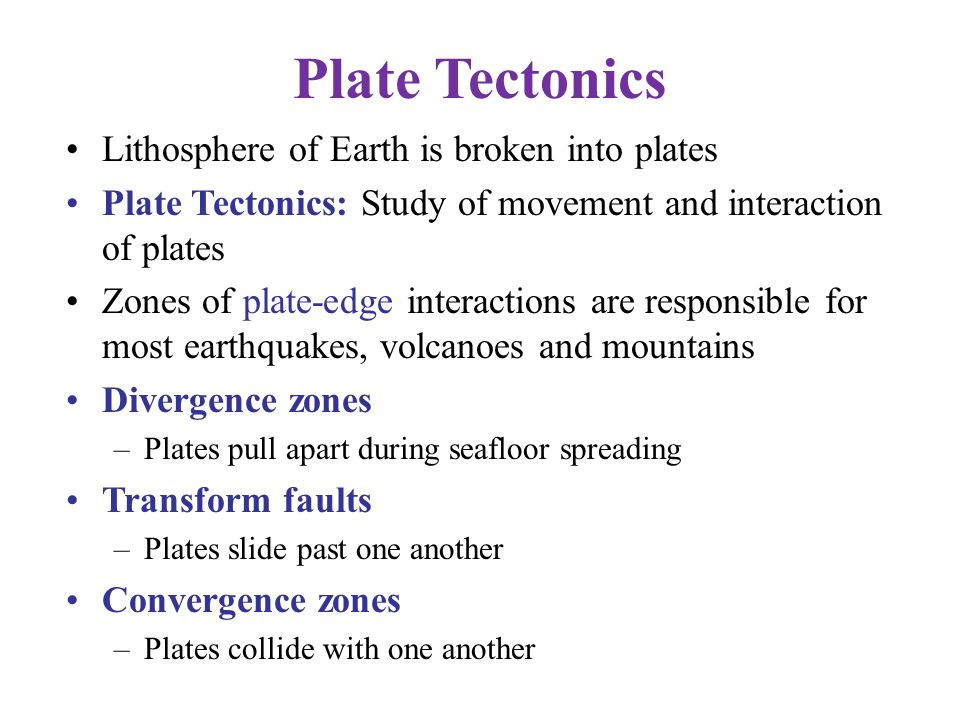 Plate Tectonics Lithosphere of Earth is broken into plates Plate Tectonics: Study of movement and interaction of plates Zones of plate-edge interactio