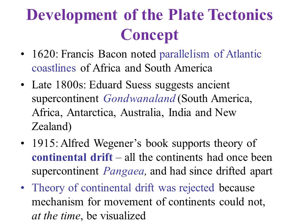 Development of the Plate Tectonics Concept 1620: Francis Bacon noted parallelism of Atlantic coastlines of Africa and South America Late 1800s: Eduard