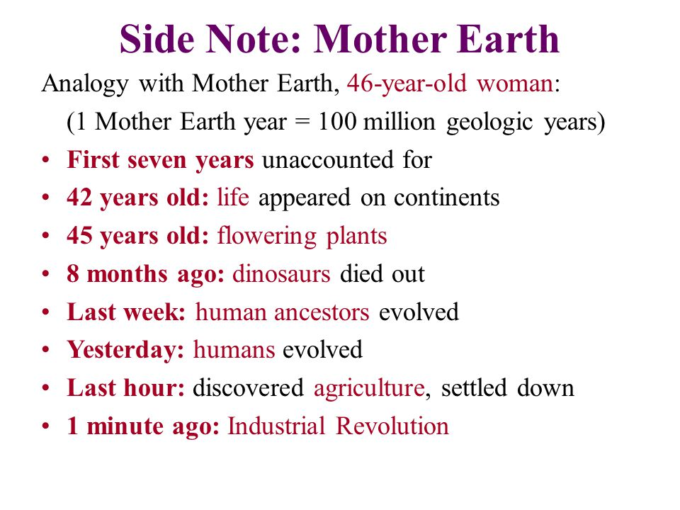 Side Note: Mother Earth Analogy with Mother Earth, 46-year-old woman: (1 Mother Earth year = 100 million geologic years) First seven years unaccounted