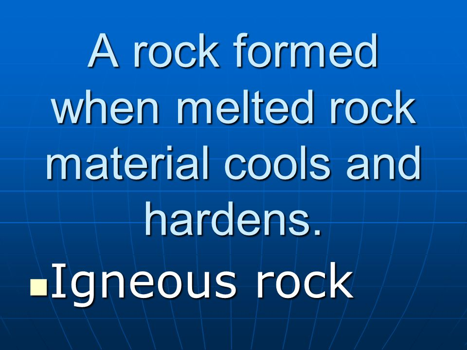 A rock formed when melted rock material cools and hardens. Igneous rock Igneous rock