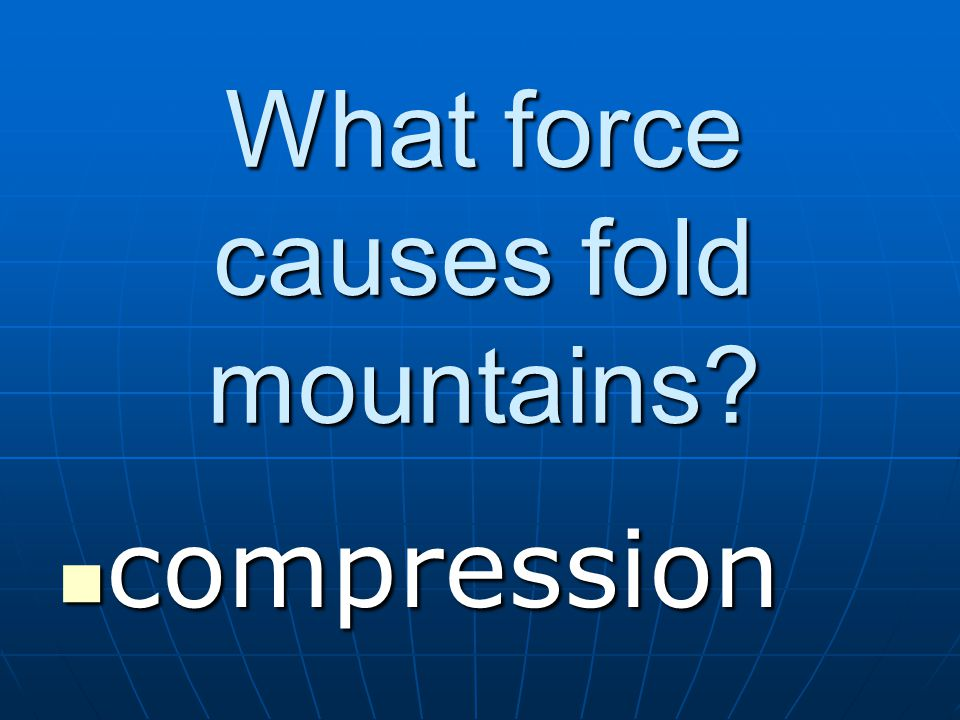 What force causes fold mountains? compression compression