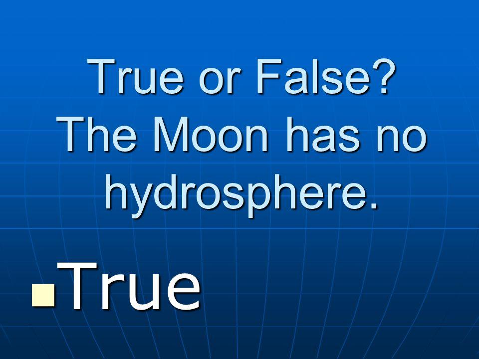True or False The Moon has no hydrosphere. True True