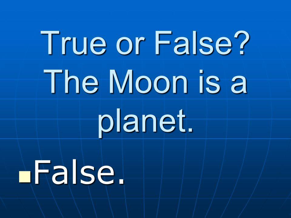 True or False The Moon is a planet. False. False.