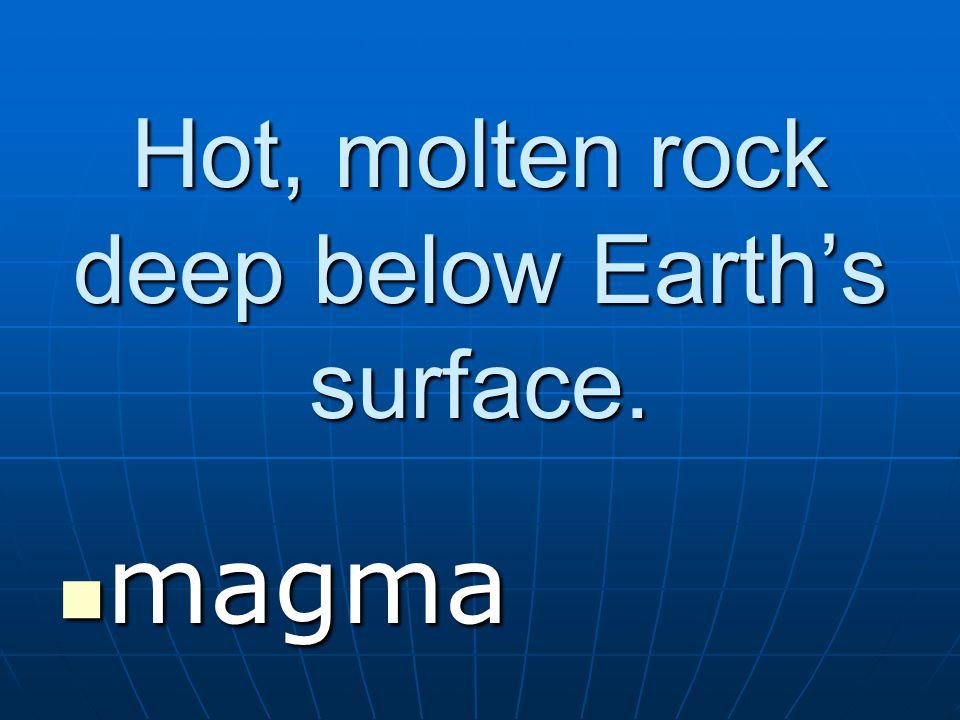 Hot, molten rock deep below Earth's surface. magma magma
