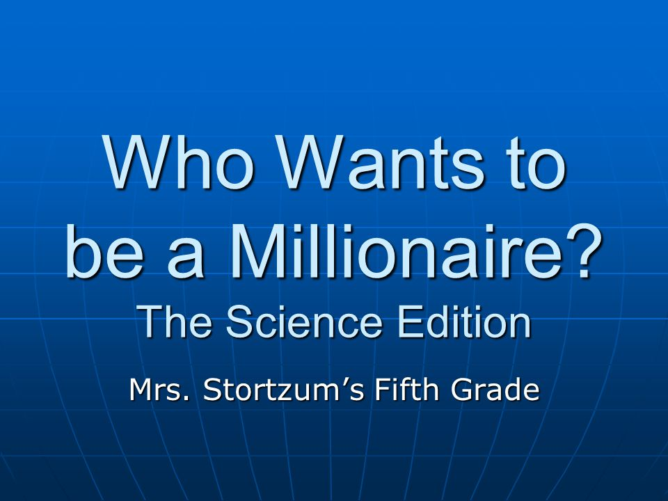 Who Wants to be a Millionaire The Science Edition Mrs. Stortzum's Fifth Grade