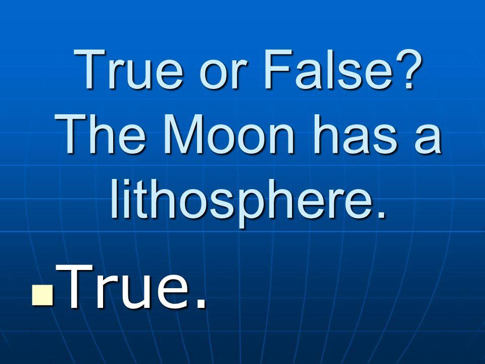 True or False The Moon has a lithosphere. True. True.