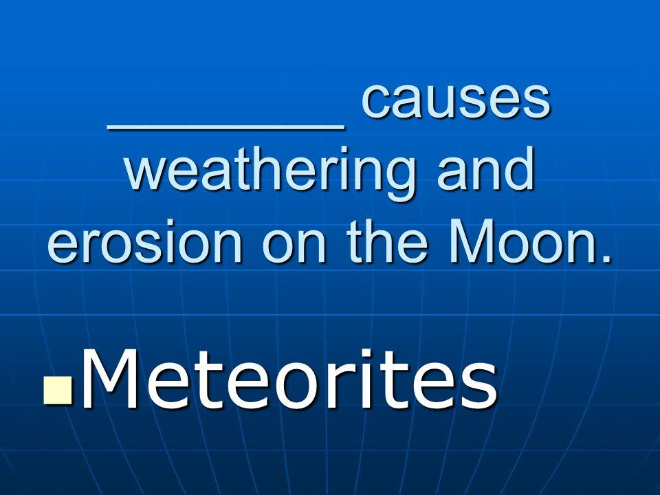 _______ causes weathering and erosion on the Moon. Meteorites Meteorites
