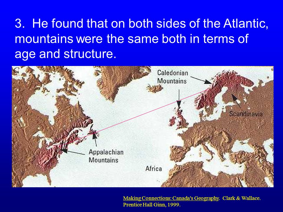 2. He found fossils that were the same on both continents. Making Connections: Canada's Geography. Clark & Wallace. Prentice Hall Ginn, 1999.