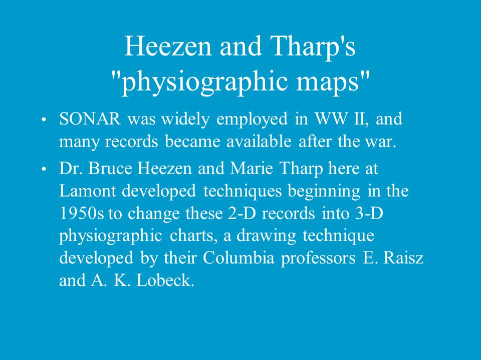 Heezen and Tharp s physiographic maps SONAR was widely employed in WW II, and many records became available after the war.