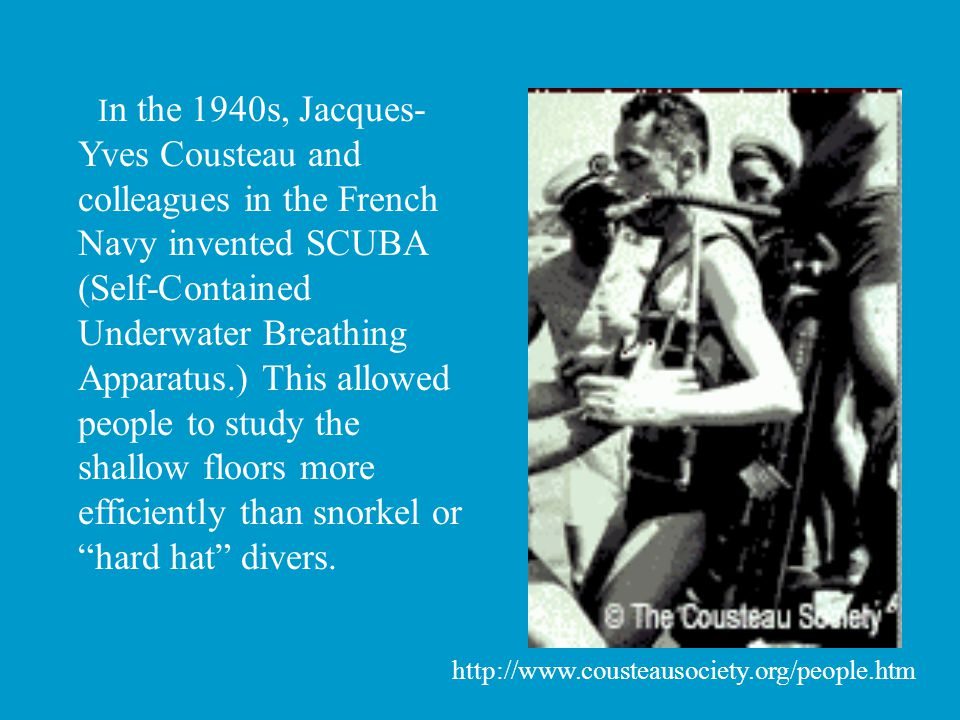 I n the 1940s, Jacques- Yves Cousteau and colleagues in the French Navy invented SCUBA (Self-Contained Underwater Breathing Apparatus.) This allowed p
