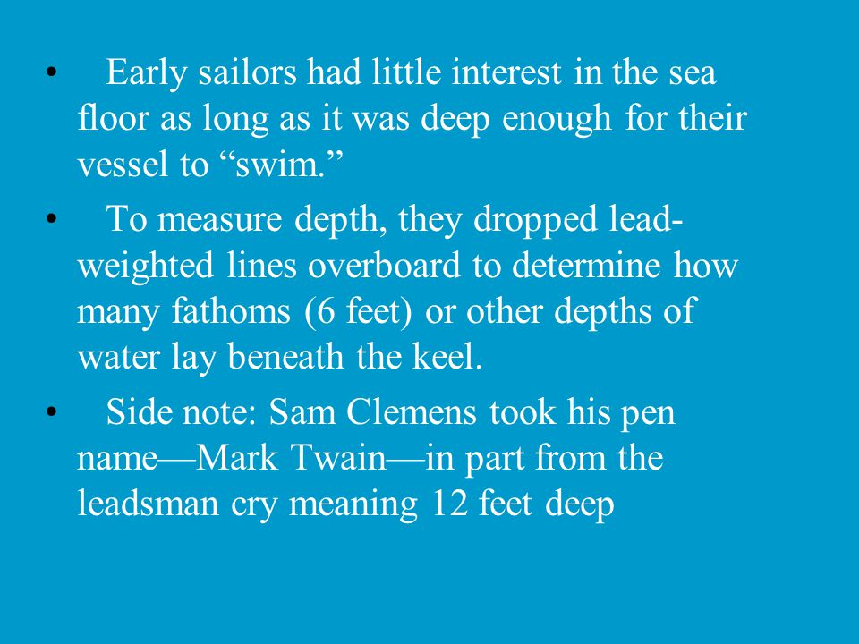 "Early sailors had little interest in the sea floor as long as it was deep enough for their vessel to ""swim."" To measure depth, they dropped lead- weig"