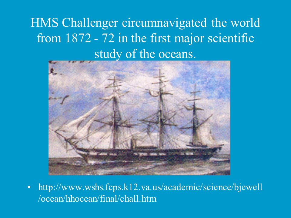 HMS Challenger circumnavigated the world from 1872 - 72 in the first major scientific study of the oceans. http://www.wshs.fcps.k12.va.us/academic/sci