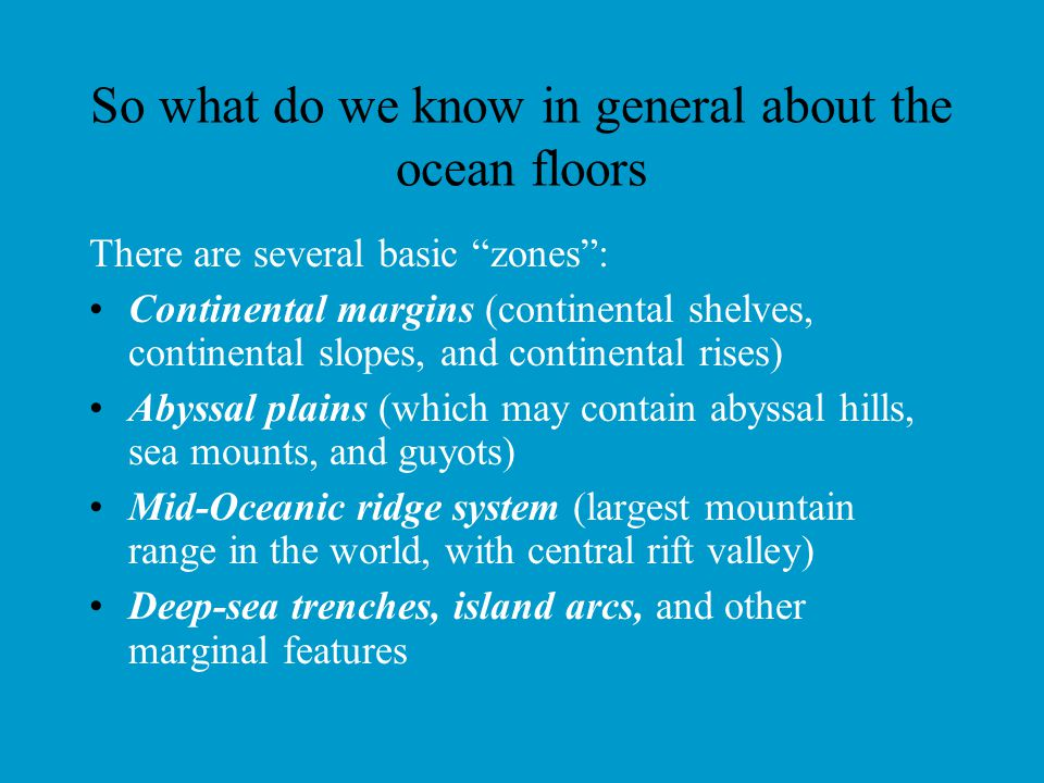 "So what do we know in general about the ocean floors There are several basic ""zones"": Continental margins (continental shelves, continental slopes, an"