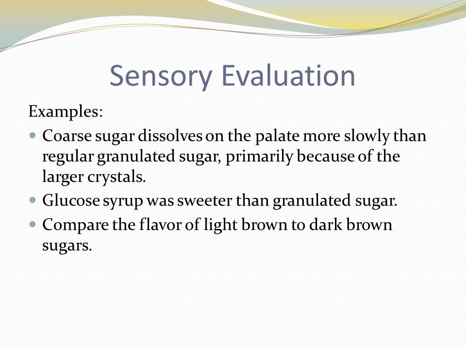 Sensory Evaluation Examples: Coarse sugar dissolves on the palate more slowly than regular granulated sugar, primarily because of the larger crystals.