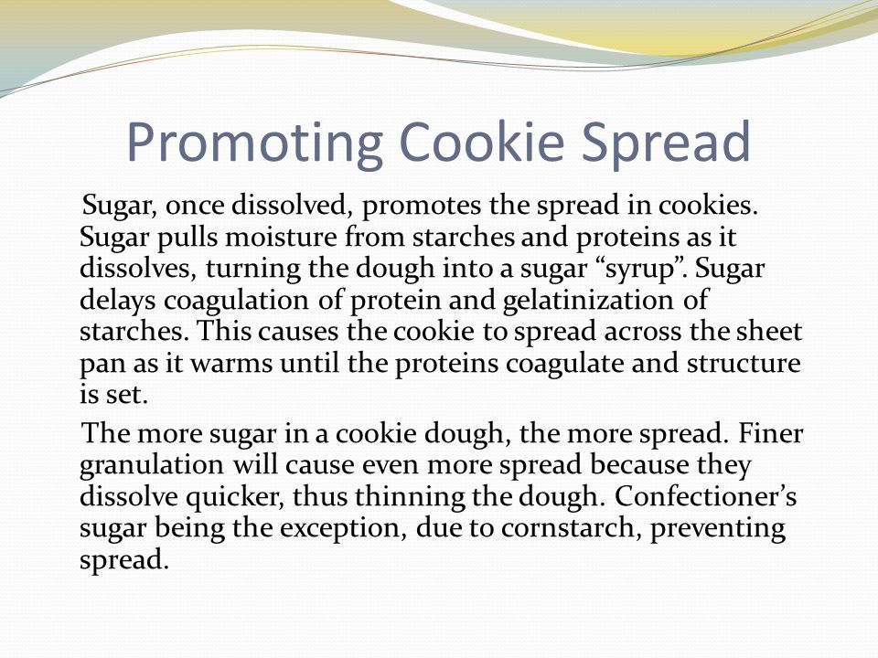 Promoting Cookie Spread Sugar, once dissolved, promotes the spread in cookies.