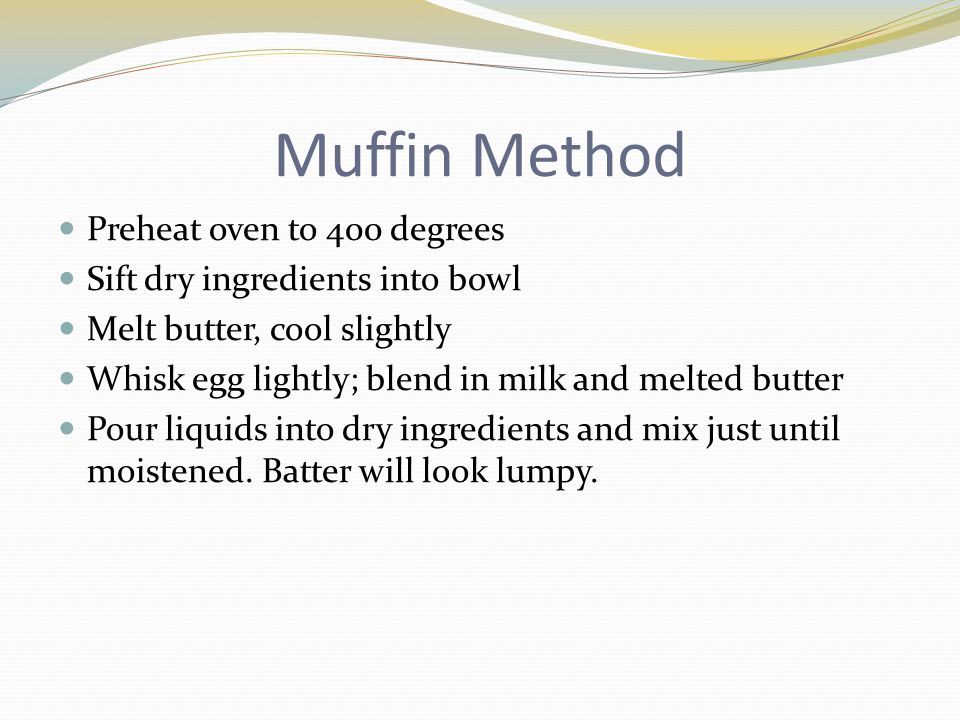 Muffin Method Preheat oven to 400 degrees Sift dry ingredients into bowl Melt butter, cool slightly Whisk egg lightly; blend in milk and melted butter