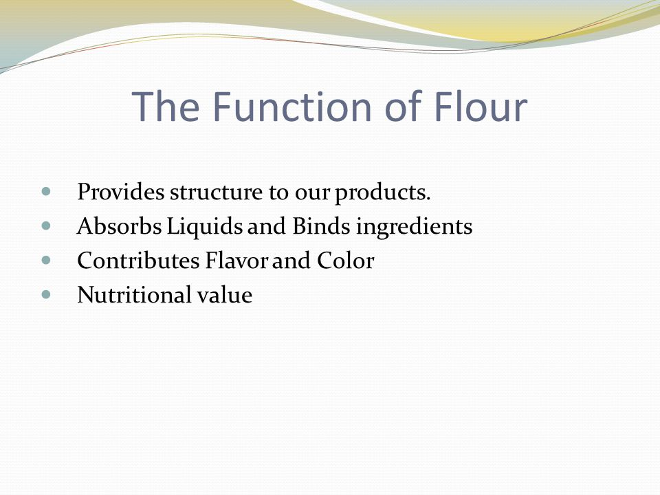 The Function of Flour Provides structure to our products. Absorbs Liquids and Binds ingredients Contributes Flavor and Color Nutritional value