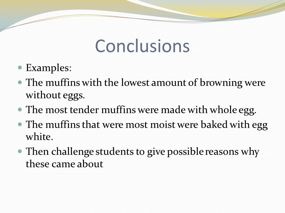 Conclusions Examples: The muffins with the lowest amount of browning were without eggs. The most tender muffins were made with whole egg. The muffins