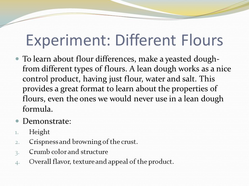 Experiment: Different Flours To learn about flour differences, make a yeasted dough- from different types of flours. A lean dough works as a nice cont