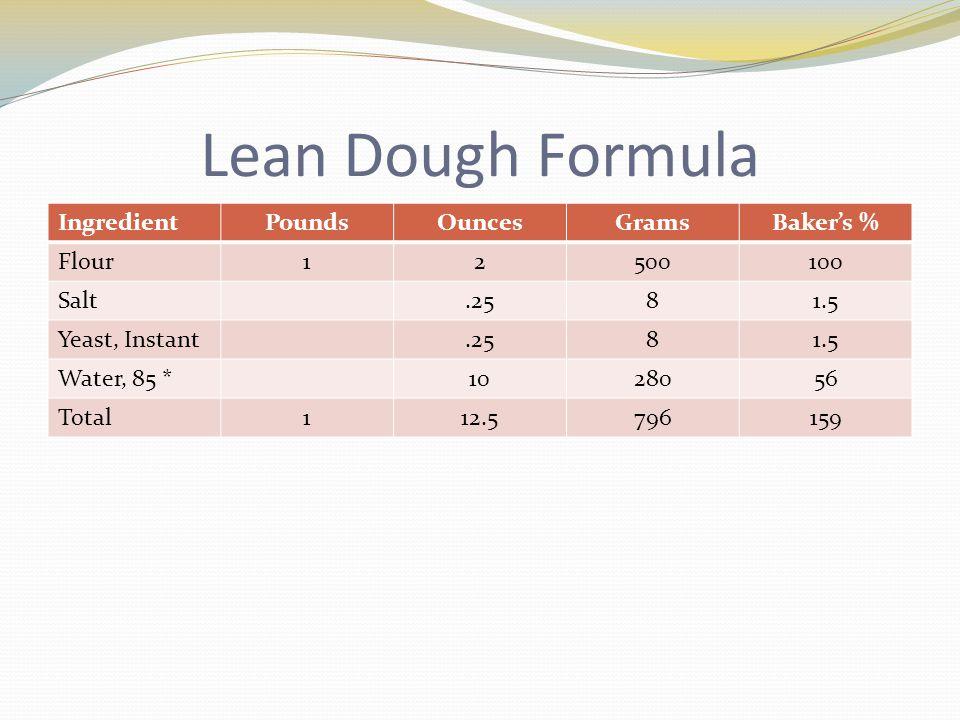 Lean Dough Formula IngredientPoundsOuncesGramsBaker's % Flour12500100 Salt.2581.5 Yeast, Instant.2581.5 Water, 85 *1028056 Total112.5796159