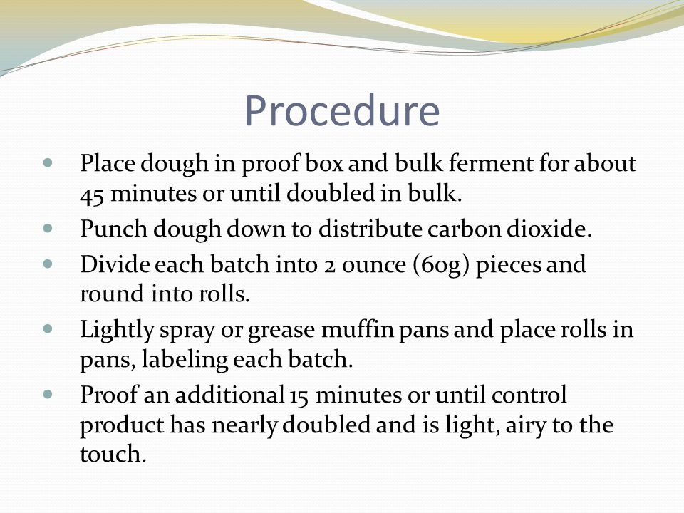 Procedure Place dough in proof box and bulk ferment for about 45 minutes or until doubled in bulk.