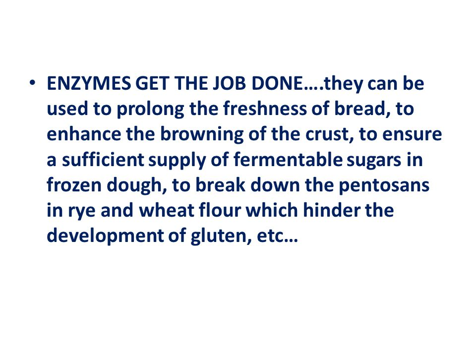 ENZYMES GET THE JOB DONE….they can be used to prolong the freshness of bread, to enhance the browning of the crust, to ensure a sufficient supply of fermentable sugars in frozen dough, to break down the pentosans in rye and wheat flour which hinder the development of gluten, etc…