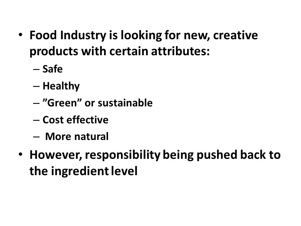 Food Industry is looking for new, creative products with certain attributes: – Safe – Healthy – Green or sustainable – Cost effective – More natural However, responsibility being pushed back to the ingredient level