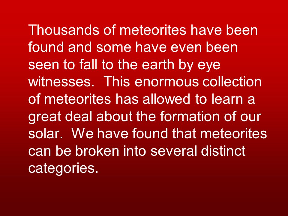 Thousands of meteorites have been found and some have even been seen to fall to the earth by eye witnesses.