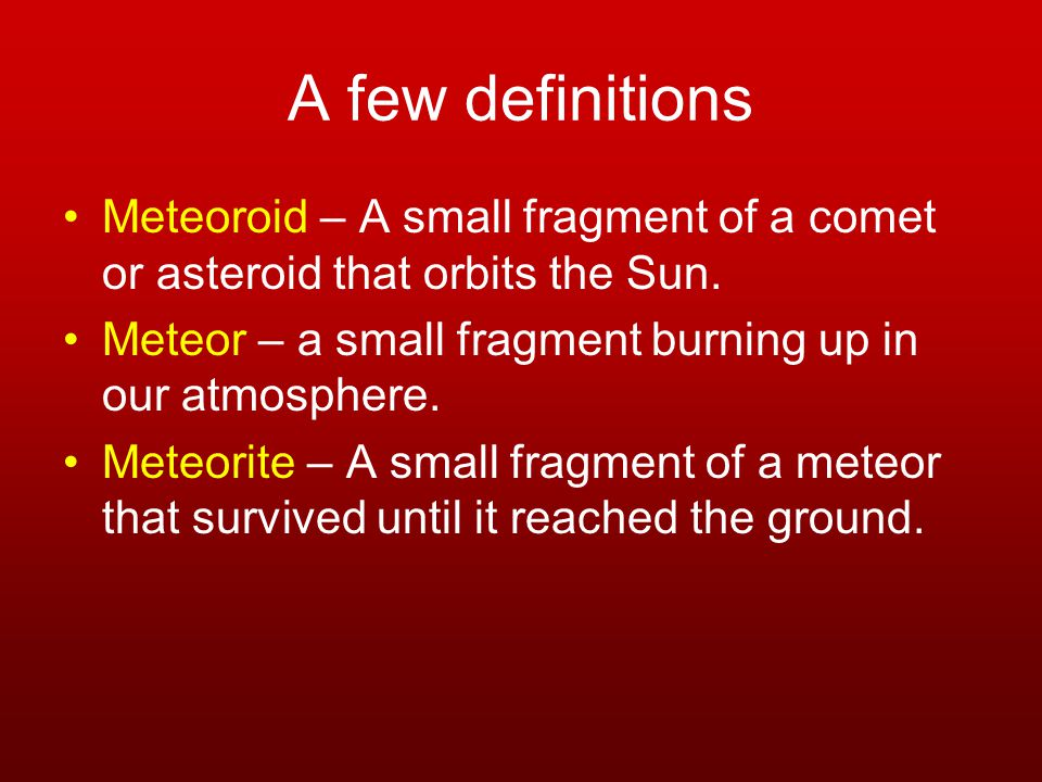 A few definitions Meteoroid – A small fragment of a comet or asteroid that orbits the Sun.