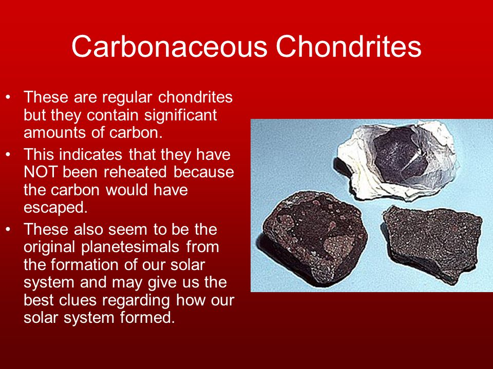 Carbonaceous Chondrites These are regular chondrites but they contain significant amounts of carbon.