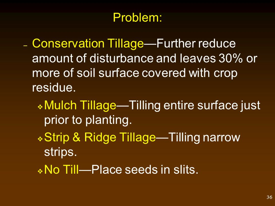36 Problem: – Conservation Tillage—Further reduce amount of disturbance and leaves 30% or more of soil surface covered with crop residue.