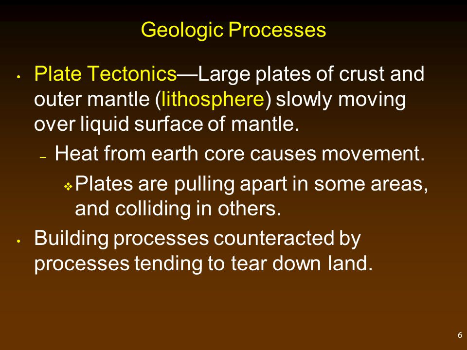 6 Geologic Processes Plate Tectonics—Large plates of crust and outer mantle (lithosphere) slowly moving over liquid surface of mantle.