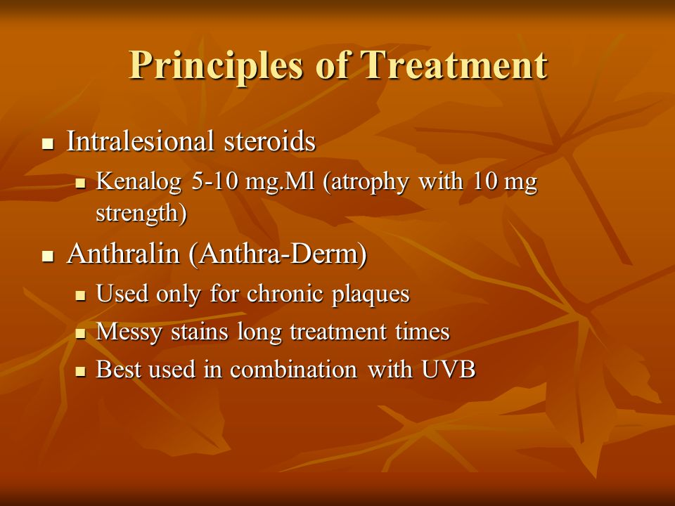 Principles of Treatment Topical steroids Topical steroids Control itching Control itching Results very gratifying early Results very gratifying early Tachyphylaxis occurs Tachyphylaxis occurs Skin atrophy and tangelectasias limit extensive use Skin atrophy and tangelectasias limit extensive use Useful for treating intertriginous plaques and inflamed areas Useful for treating intertriginous plaques and inflamed areas Plastic occlusion potentiates Plastic occlusion potentiates Diprolene, Temovate Diprolene, Temovate