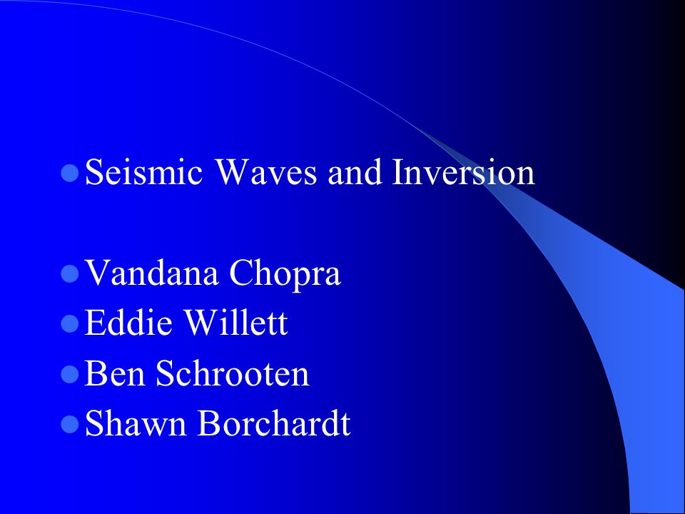 Seismic Waves and Inversion Vandana Chopra Eddie Willett Ben Schrooten Shawn Borchardt