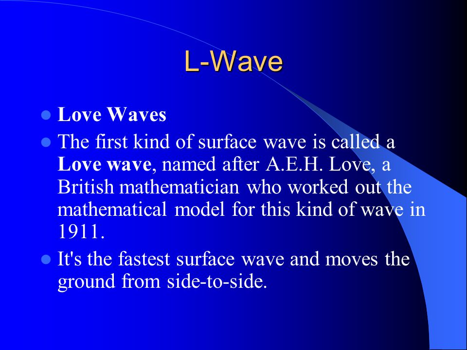 L-Wave Love Waves The first kind of surface wave is called a Love wave, named after A.E.H.
