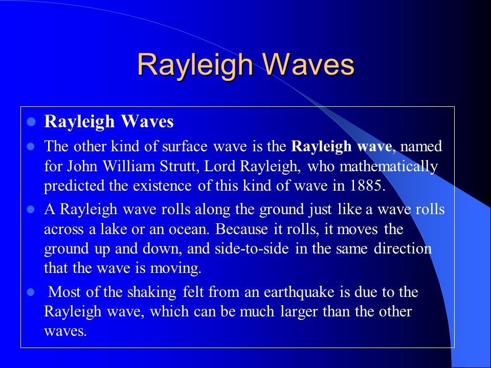 Rayleigh Waves The other kind of surface wave is the Rayleigh wave, named for John William Strutt, Lord Rayleigh, who mathematically predicted the existence of this kind of wave in 1885.