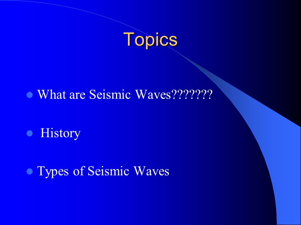 Topics What are Seismic Waves History Types of Seismic Waves