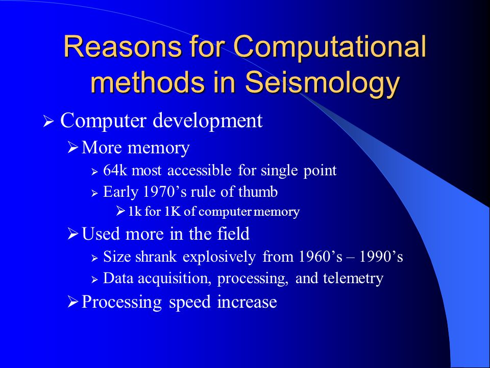 Reasons for Computational methods in Seismology  Computer development  More memory  64k most accessible for single point  Early 1970's rule of thumb  1k for 1K of computer memory  Used more in the field  Size shrank explosively from 1960's – 1990's  Data acquisition, processing, and telemetry  Processing speed increase