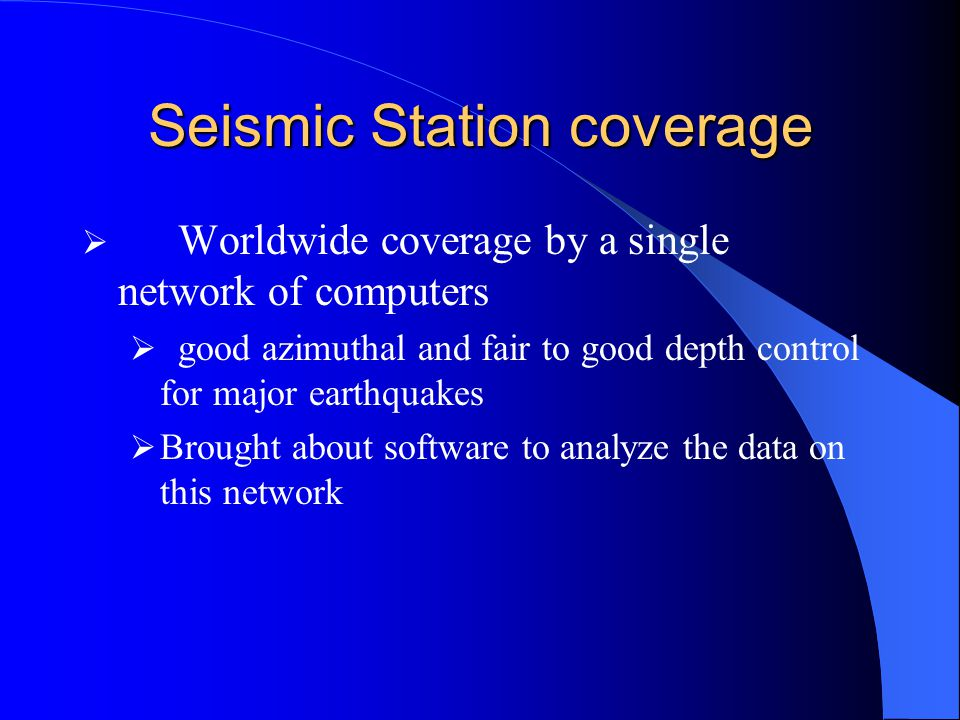Seismic Station coverage  Worldwide coverage by a single network of computers  good azimuthal and fair to good depth control for major earthquakes  Brought about software to analyze the data on this network