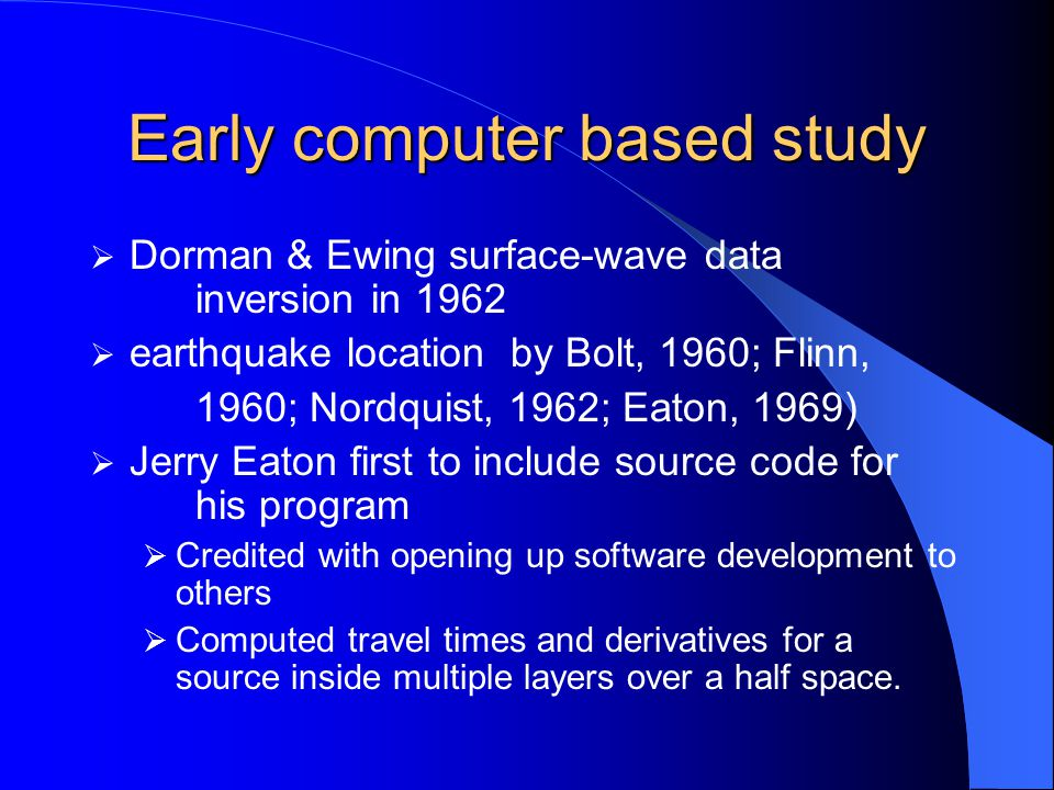 Early computer based study  Dorman & Ewing surface-wave data inversion in 1962  earthquake location by Bolt, 1960; Flinn, 1960; Nordquist, 1962; Eaton, 1969)  Jerry Eaton first to include source code for his program  Credited with opening up software development to others  Computed travel times and derivatives for a source inside multiple layers over a half space.