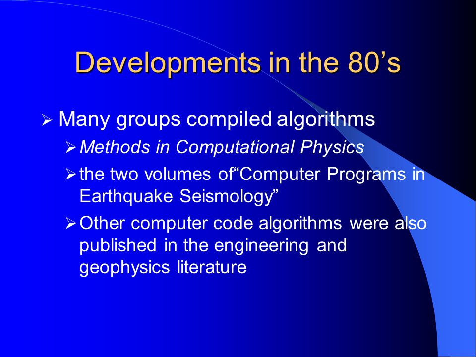 Developments in the 80's  Many groups compiled algorithms  Methods in Computational Physics  the two volumes of Computer Programs in Earthquake Seismology  Other computer code algorithms were also published in the engineering and geophysics literature