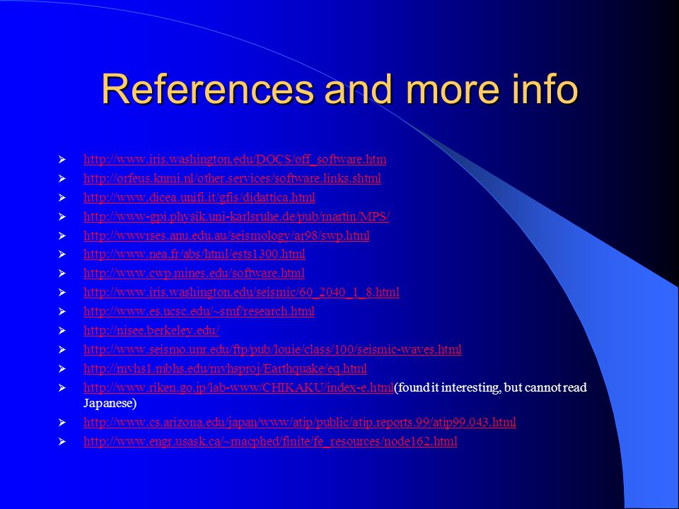 References and more info  http://www.iris.washington.edu/DOCS/off_software.htm http://www.iris.washington.edu/DOCS/off_software.htm  http://orfeus.knmi.nl/other.services/software.links.shtml http://orfeus.knmi.nl/other.services/software.links.shtml  http://www.dicea.unifi.it/gfis/didattica.html http://www.dicea.unifi.it/gfis/didattica.html  http://www-gpi.physik.uni-karlsruhe.de/pub/martin/MPS/ http://www-gpi.physik.uni-karlsruhe.de/pub/martin/MPS/  http://wwwrses.anu.edu.au/seismology/ar98/swp.html http://wwwrses.anu.edu.au/seismology/ar98/swp.html  http://www.nea.fr/abs/html/ests1300.html http://www.nea.fr/abs/html/ests1300.html  http://www.cwp.mines.edu/software.html http://www.cwp.mines.edu/software.html  http://www.iris.washington.edu/seismic/60_2040_1_8.html http://www.iris.washington.edu/seismic/60_2040_1_8.html  http://www.es.ucsc.edu/~smf/research.html http://www.es.ucsc.edu/~smf/research.html  http://nisee.berkeley.edu/ http://nisee.berkeley.edu/  http://www.seismo.unr.edu/ftp/pub/louie/class/100/seismic-waves.html http://www.seismo.unr.edu/ftp/pub/louie/class/100/seismic-waves.html  http://mvhs1.mbhs.edu/mvhsproj/Earthquake/eq.html http://mvhs1.mbhs.edu/mvhsproj/Earthquake/eq.html  http://www.riken.go.jp/lab-www/CHIKAKU/index-e.html(found it interesting, but cannot read Japanese) http://www.riken.go.jp/lab-www/CHIKAKU/index-e.html  http://www.cs.arizona.edu/japan/www/atip/public/atip.reports.99/atip99.043.html http://www.cs.arizona.edu/japan/www/atip/public/atip.reports.99/atip99.043.html  http://www.engr.usask.ca/~macphed/finite/fe_resources/node162.html http://www.engr.usask.ca/~macphed/finite/fe_resources/node162.html