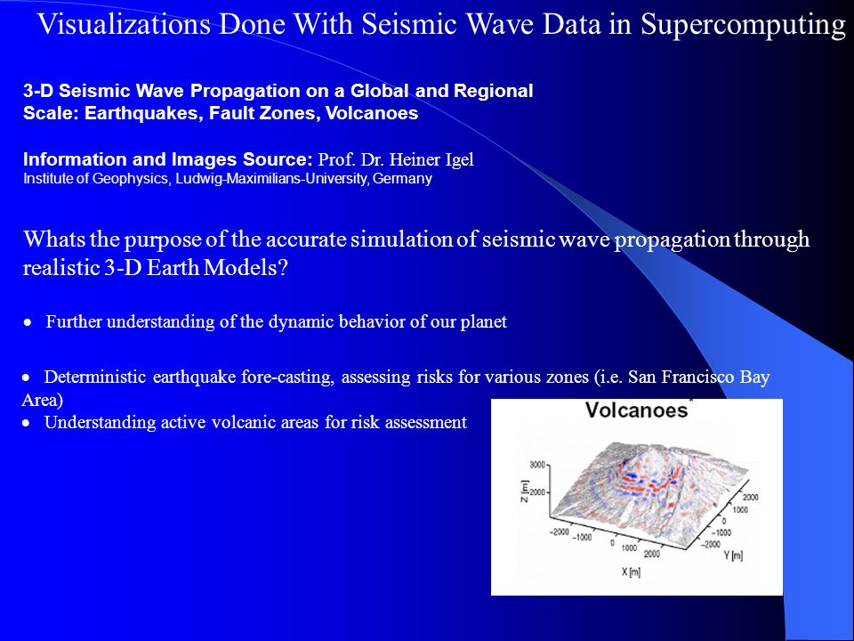 Visualizations Done With Seismic Wave Data in Supercomputing 3-D Seismic Wave Propagation on a Global and Regional Scale: Earthquakes, Fault Zones, Volcanoes Information and Images Source: Prof.