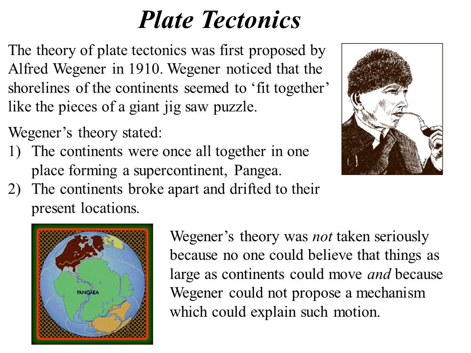Plate Tectonics The theory of plate tectonics was first proposed by Alfred Wegener in 1910. Wegener noticed that the shorelines of the continents seem