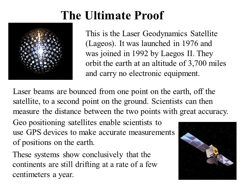 The Ultimate Proof This is the Laser Geodynamics Satellite (Lageos). It was launched in 1976 and was joined in 1992 by Laegos II. They orbit the earth